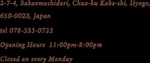 2-7-4, Sakaemachidori, Chuo-ku Kobe-shi, Hyogo, 650-0023, Japan tel 078-333-0723 Opening Hours 11:00pm-8:00pm Closed on Monday